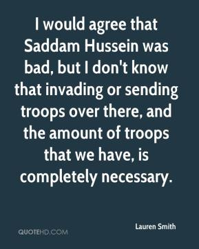 Lauren Smith  - I would agree that Saddam Hussein was bad, but I don't know that invading or sending troops over there, and the amount of troops that we have, is completely necessary.