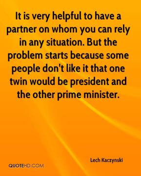 Lech Kaczynski  - It is very helpful to have a partner on whom you can rely in any situation. But the problem starts because some people don't like it that one twin would be president and the other prime minister.