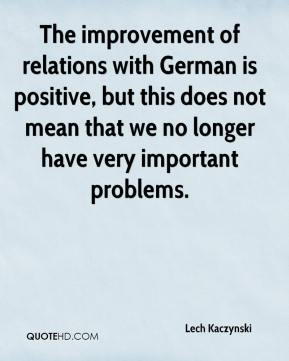 Lech Kaczynski  - The improvement of relations with German is positive, but this does not mean that we no longer have very important problems.