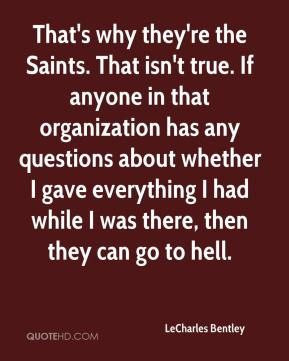LeCharles Bentley  - That's why they're the Saints. That isn't true. If anyone in that organization has any questions about whether I gave everything I had while I was there, then they can go to hell.