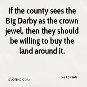 Lee Edwards  - If the county sees the Big Darby as the crown jewel, then they should be willing to buy the land around it.