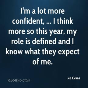 I'm a lot more confident, ... I think more so this year, my role is defined and I know what they expect of me.