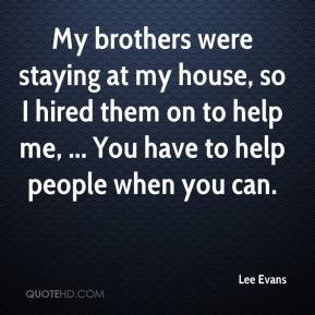 Lee Evans  - My brothers were staying at my house, so I hired them on to help me, ... You have to help people when you can.