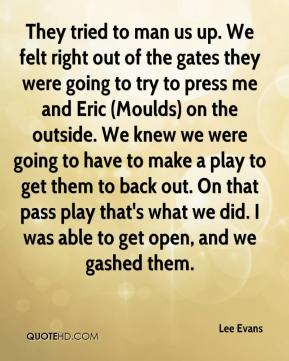 Lee Evans  - They tried to man us up. We felt right out of the gates they were going to try to press me and Eric (Moulds) on the outside. We knew we were going to have to make a play to get them to back out. On that pass play that's what we did. I was able to get open, and we gashed them.