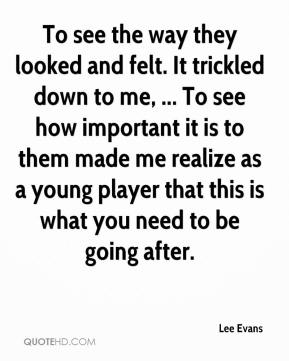 To see the way they looked and felt. It trickled down to me, ... To see how important it is to them made me realize as a young player that this is what you need to be going after.
