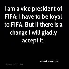 Lennart Johansson  - I am a vice president of FIFA; I have to be loyal to FIFA. But if there is a change I will gladly accept it.