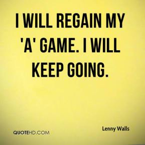 Lenny Walls  - I will regain my 'A' game. I will keep going.