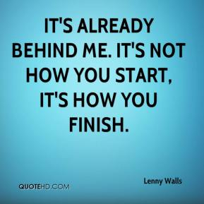 Lenny Walls  - It's already behind me. It's not how you start, it's how you finish.