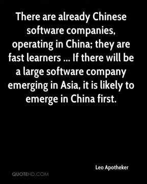 Leo Apotheker  - There are already Chinese software companies, operating in China; they are fast learners ... If there will be a large software company emerging in Asia, it is likely to emerge in China first.