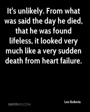 It's unlikely. From what was said the day he died, that he was found lifeless, it looked very much like a very sudden death from heart failure.