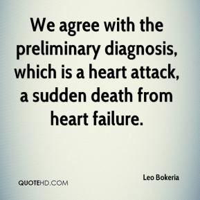 We agree with the preliminary diagnosis, which is a heart attack, a sudden death from heart failure.