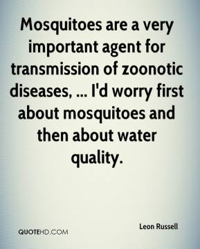 Leon Russell  - Mosquitoes are a very important agent for transmission of zoonotic diseases, ... I'd worry first about mosquitoes and then about water quality.