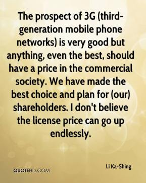 Li Ka-Shing  - The prospect of 3G (third-generation mobile phone networks) is very good but anything, even the best, should have a price in the commercial society. We have made the best choice and plan for (our) shareholders. I don't believe the license price can go up endlessly.