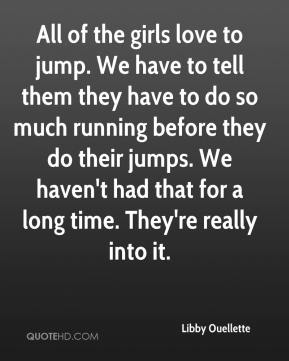 Libby Ouellette  - All of the girls love to jump. We have to tell them they have to do so much running before they do their jumps. We haven't had that for a long time. They're really into it.