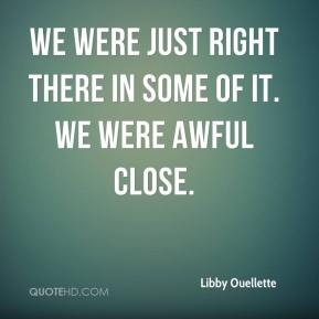 Libby Ouellette  - We were just right there in some of it. We were awful close.