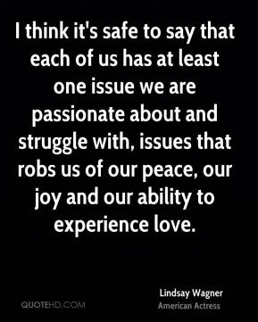 Lindsay Wagner - I think it's safe to say that each of us has at least one issue we are passionate about and struggle with, issues that robs us of our peace, our joy and our ability to experience love.