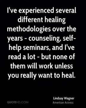Lindsay Wagner - I've experienced several different healing methodologies over the years - counseling, self-help seminars, and I've read a lot - but none of them will work unless you really want to heal.