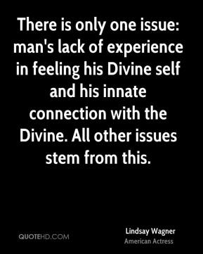 Lindsay Wagner - There is only one issue: man's lack of experience in feeling his Divine self and his innate connection with the Divine. All other issues stem from this.