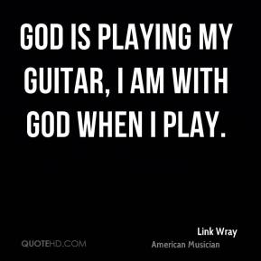 Link Wray - God is playing my guitar, I am with God when I play.