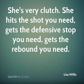 Lisa Willis  - She's very clutch. She hits the shot you need, gets the defensive stop you need, gets the rebound you need.