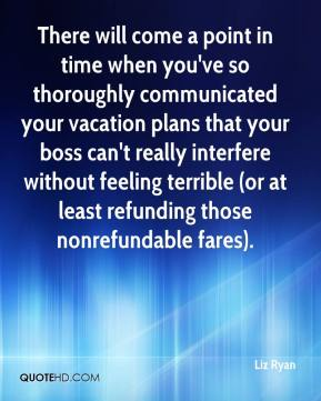 Liz Ryan  - There will come a point in time when you've so thoroughly communicated your vacation plans that your boss can't really interfere without feeling terrible (or at least refunding those nonrefundable fares).