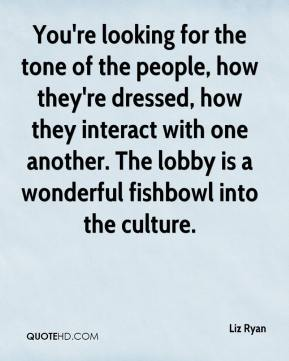 Liz Ryan  - You're looking for the tone of the people, how they're dressed, how they interact with one another. The lobby is a wonderful fishbowl into the culture.