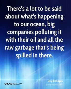 Lloyd Bridges - There's a lot to be said about what's happening to our ocean, big companies polluting it with their oil and all the raw garbage that's being spilled in there.