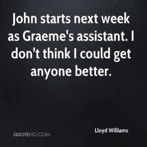 Lloyd Williams  - John starts next week as Graeme's assistant. I don't think I could get anyone better.