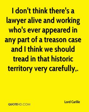 I don't think there's a lawyer alive and working who's ever appeared in any part of a treason case and I think we should tread in that historic territory very carefully.
