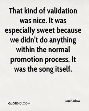 Lou Barlow  - That kind of validation was nice. It was especially sweet because we didn't do anything within the normal promotion process. It was the song itself.