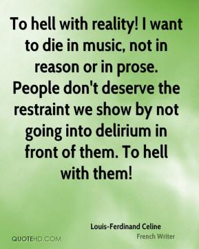 Louis-Ferdinand Celine - To hell with reality! I want to die in music, not in reason or in prose. People don't deserve the restraint we show by not going into delirium in front of them. To hell with them!