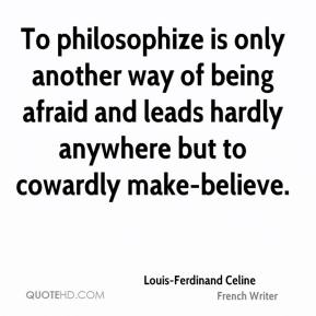 Louis-Ferdinand Celine - To philosophize is only another way of being afraid and leads hardly anywhere but to cowardly make-believe.