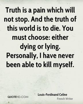 Louis-Ferdinand Celine - Truth is a pain which will not stop. And the truth of this world is to die. You must choose: either dying or lying. Personally, I have never been able to kill myself.