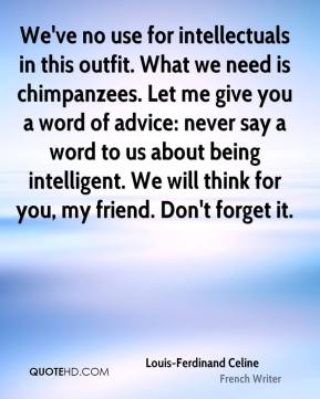 Louis-Ferdinand Celine - We've no use for intellectuals in this outfit. What we need is chimpanzees. Let me give you a word of advice: never say a word to us about being intelligent. We will think for you, my friend. Don't forget it.
