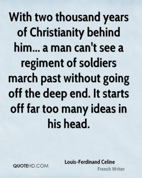 Louis-Ferdinand Celine - With two thousand years of Christianity behind him... a man can't see a regiment of soldiers march past without going off the deep end. It starts off far too many ideas in his head.