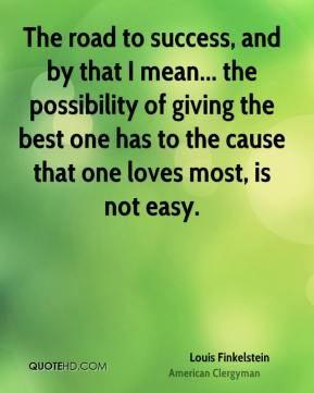 The road to success, and by that I mean... the possibility of giving the best one has to the cause that one loves most, is not easy.