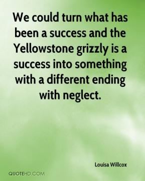 Louisa Willcox  - We could turn what has been a success and the Yellowstone grizzly is a success into something with a different ending with neglect.