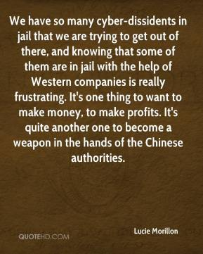 Lucie Morillon  - We have so many cyber-dissidents in jail that we are trying to get out of there, and knowing that some of them are in jail with the help of Western companies is really frustrating. It's one thing to want to make money, to make profits. It's quite another one to become a weapon in the hands of the Chinese authorities.