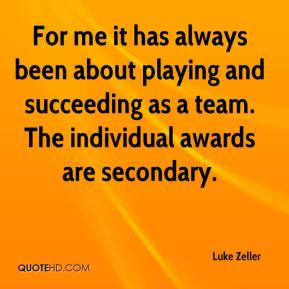 Luke Zeller  - For me it has always been about playing and succeeding as a team. The individual awards are secondary.