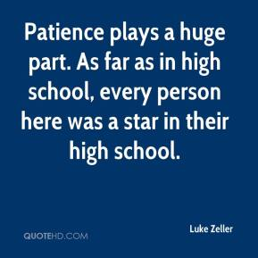 Luke Zeller  - Patience plays a huge part. As far as in high school, every person here was a star in their high school.