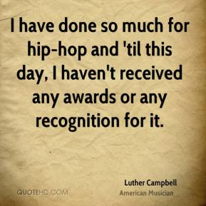 Luther Campbell - I have done so much for hip-hop and 'til this day, I haven't received any awards or any recognition for it.