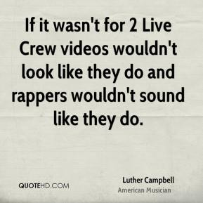 Luther Campbell - If it wasn't for 2 Live Crew videos wouldn't look like they do and rappers wouldn't sound like they do.
