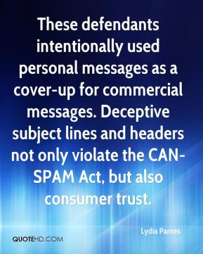 Lydia Parnes  - These defendants intentionally used personal messages as a cover-up for commercial messages. Deceptive subject lines and headers not only violate the CAN-SPAM Act, but also consumer trust.