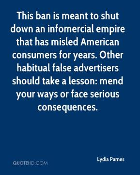 Lydia Parnes  - This ban is meant to shut down an infomercial empire that has misled American consumers for years. Other habitual false advertisers should take a lesson: mend your ways or face serious consequences.