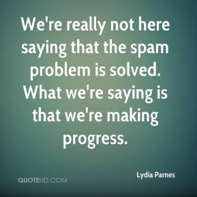 Lydia Parnes  - We're really not here saying that the spam problem is solved. What we're saying is that we're making progress.