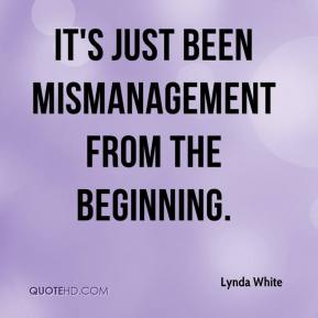Lynda White  - It's just been mismanagement from the beginning.