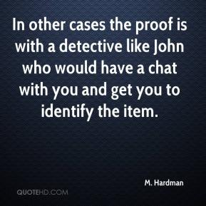 M. Hardman  - In other cases the proof is with a detective like John who would have a chat with you and get you to identify the item.