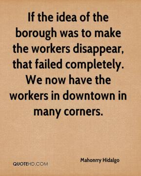 Mahonrry Hidalgo  - If the idea of the borough was to make the workers disappear, that failed completely. We now have the workers in downtown in many corners.