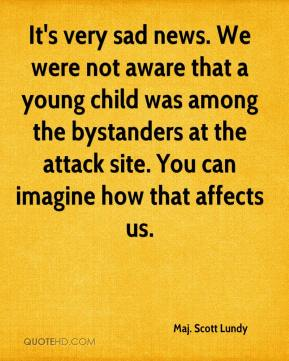 It's very sad news. We were not aware that a young child was among the bystanders at the attack site. You can imagine how that affects us.