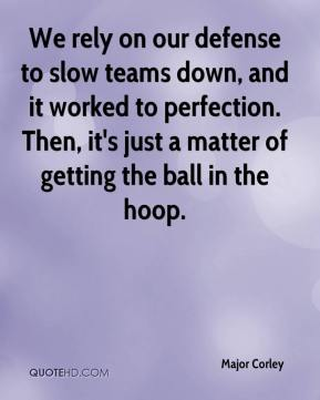 Major Corley  - We rely on our defense to slow teams down, and it worked to perfection. Then, it's just a matter of getting the ball in the hoop.